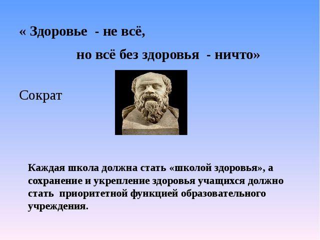 « Здоровье - не всё, но всё без здоровья - ничто» Сократ Каждая школа должна...
