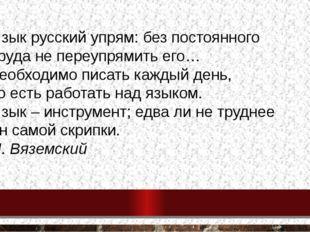 Язык русский упрям: без постоянного труда не переупрямить его… необходимо пис