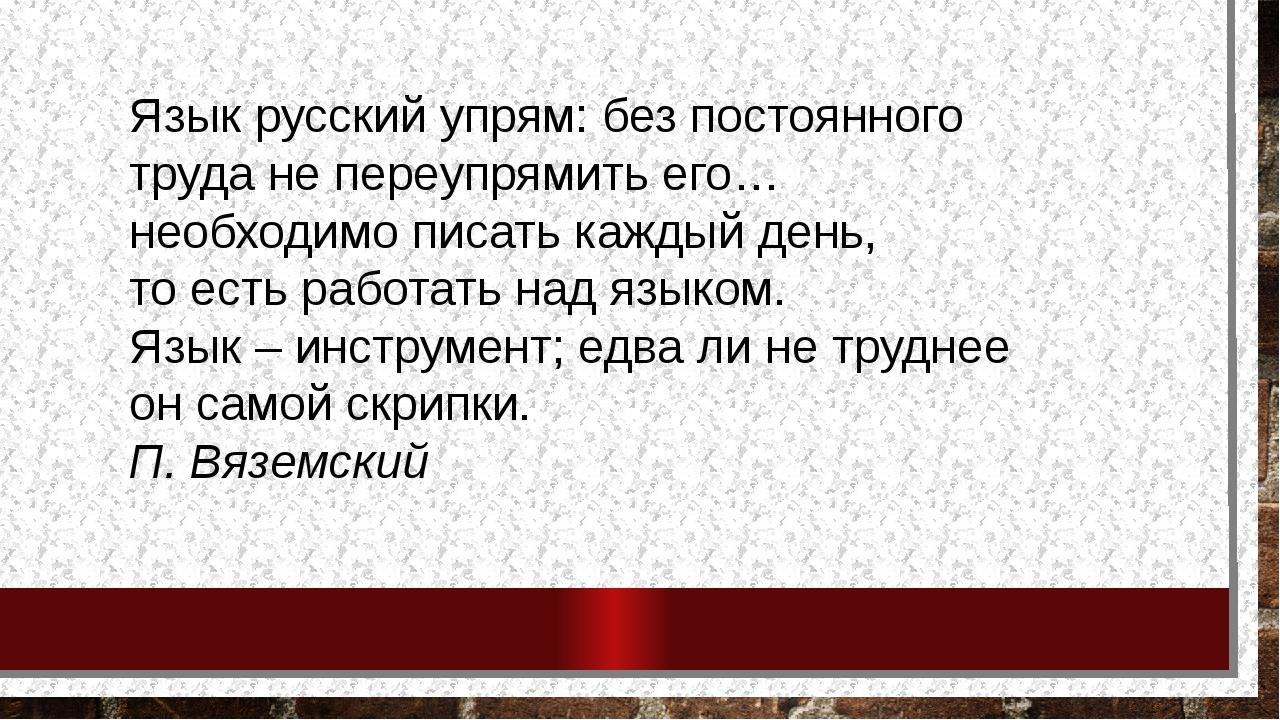 Язык русский упрям: без постоянного труда не переупрямить его… необходимо пис...