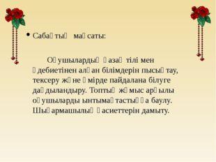 Сабақтың мақсаты: Оқушылардың қазақ тілі мен әдебиетінен алған білімдерін пыс