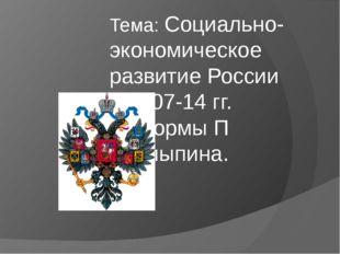 Тема: Социально- экономическое развитие России в 1907-14 гг. Реформы П Столып