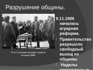 Разрушение общины. 9.11.1906 началась аграрная реформа. Правительство разреши