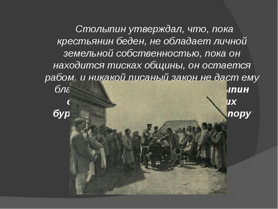 Столыпин утверждал, что, пока крестьянин беден, не обладает личной земельной...