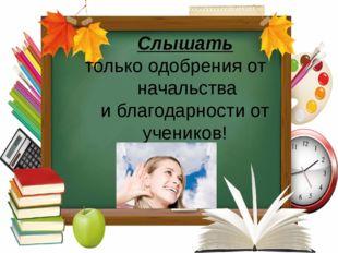 Слышать только одобрения от начальства и благодарности от учеников!