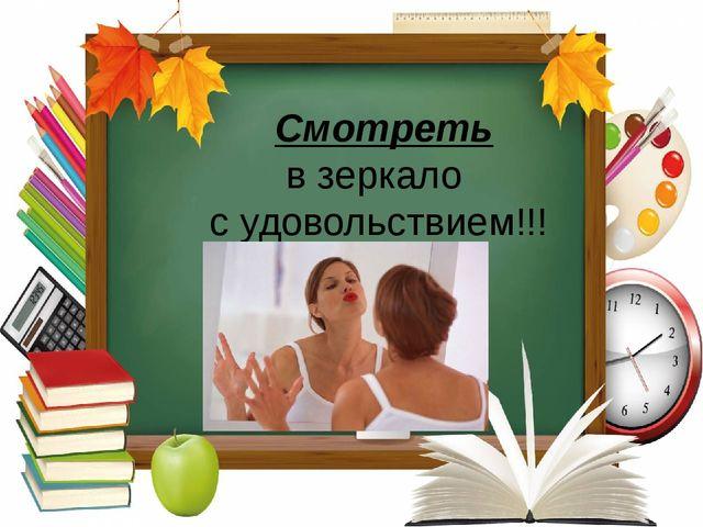 Смотреть в зеркало с удовольствием!!!