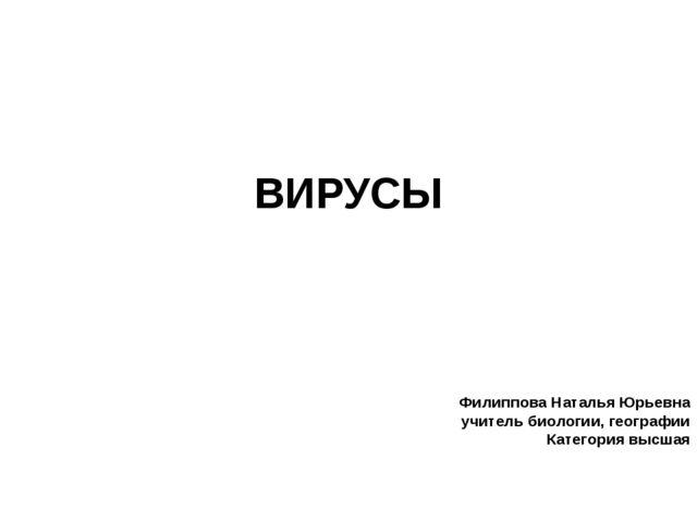ВИРУСЫ Филиппова Наталья Юрьевна учитель биологии, географии Категория высшая