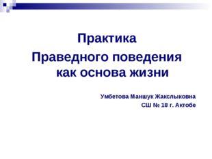 Практика Праведного поведения как основа жизни Умбетова Маншук Жакслыковна СШ