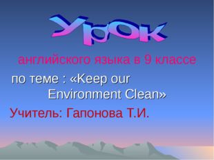 английского языка в 9 классе по теме : «Keep our Environment Clean» Учитель: