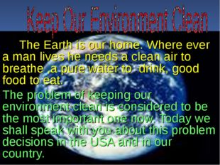 The Earth is our home. Where ever a man lives he needs a clean air to breath