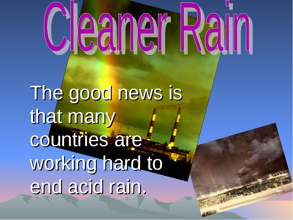 The good news is that many countries are working hard to end acid rain.