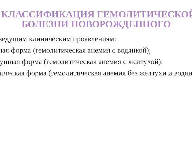 КЛАССИФИКАЦИЯ ГЕМОЛИТИЧЕСКОЙ БОЛЕЗНИ НОВОРОЖДЕННОГО 2. По ведущим клинически...