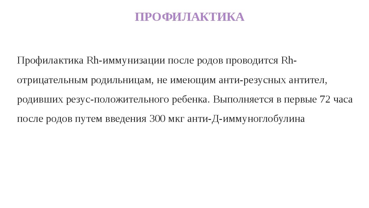 ПРОФИЛАКТИКА Профилактика Rh-иммунизации после родов проводится Rh-отрицател...