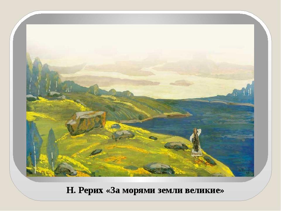 Н. Рерих «За морями земли великие»