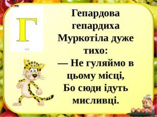 Гепардова гепардиха Муркотіла дуже тихо: — Не гуляймо в цьому місці, Бо сюди