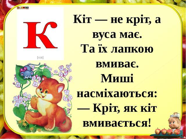 Кіт — не кріт, а вуса має. Тa їх лапкою вмиває. Миші насміхаються: — Кріт, як...
