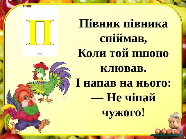 Півник півника спіймав, Коли той пшоно клював. І напав на нього: — Не чіпай ч...