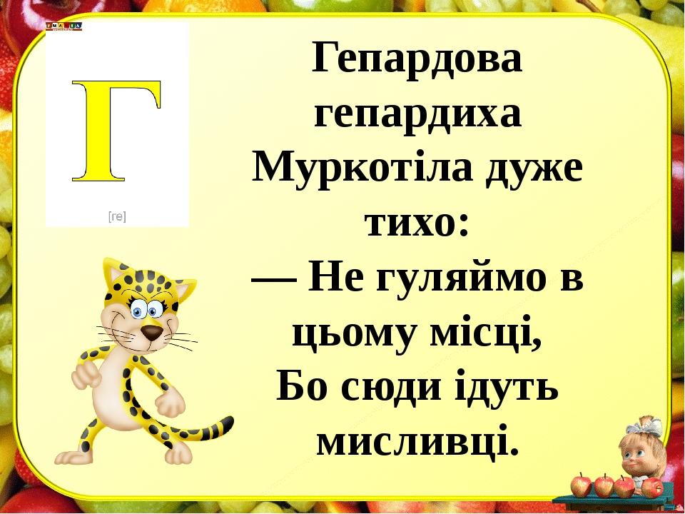 Гепардова гепардиха Муркотіла дуже тихо: — Не гуляймо в цьому місці, Бо сюди...