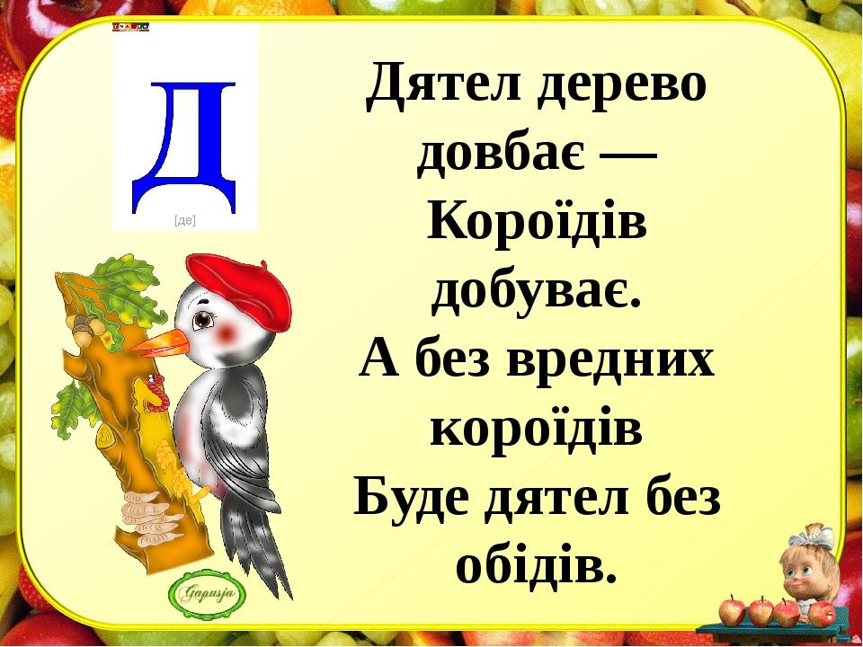 Дятел дерево довбає — Короїдів добуває. А без вредних короїдів Буде дятел без...