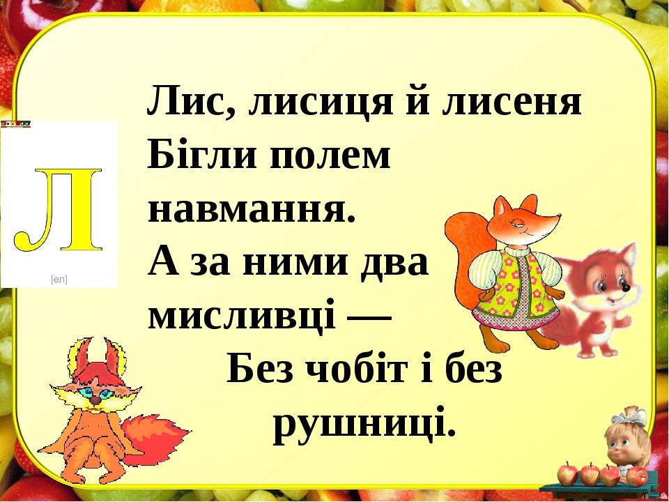 Лис, лисиця й лисеня Бігли полем навмання. А за ними два мисливці — Без чобіт...