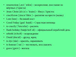resurrection [,rezə`rekʃn] – воскресение, восстание из мёртвых (Христа) Jesus