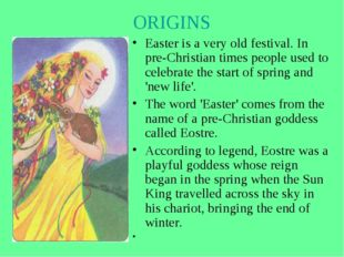 ORIGINS Easter is a very old festival. In pre-Christian times people used to