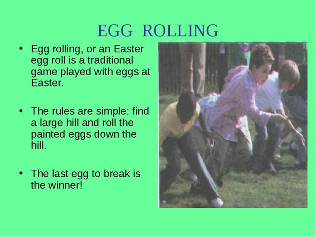 EGG ROLLING Egg rolling, or an Easter egg roll is a traditional game played w...