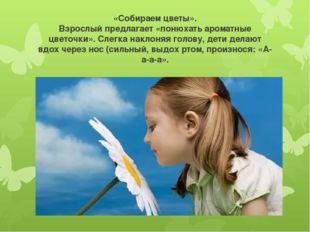 «Собираем цветы». Взрослый предлагает «понюхать ароматные цветочки». Слегка н