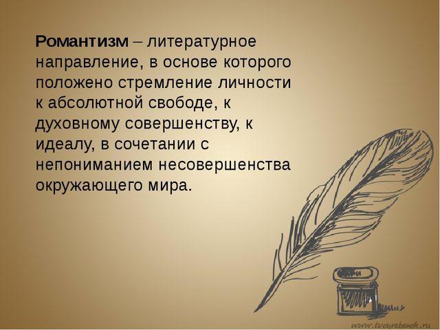 Романтизм – литературное направление, в основе которого положено стремление...