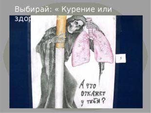 Выбирай: « Курение или здоровье?»