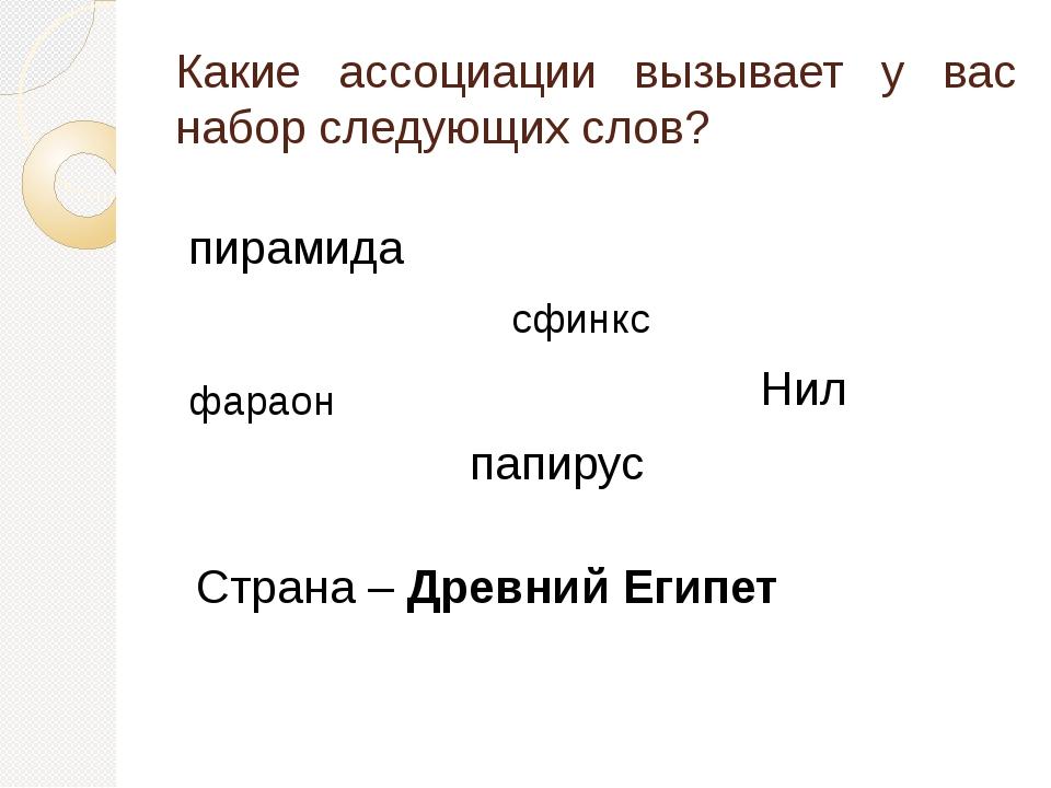 Страна – Древний Египет Какие ассоциации вызывает у вас набор следующих слов?...