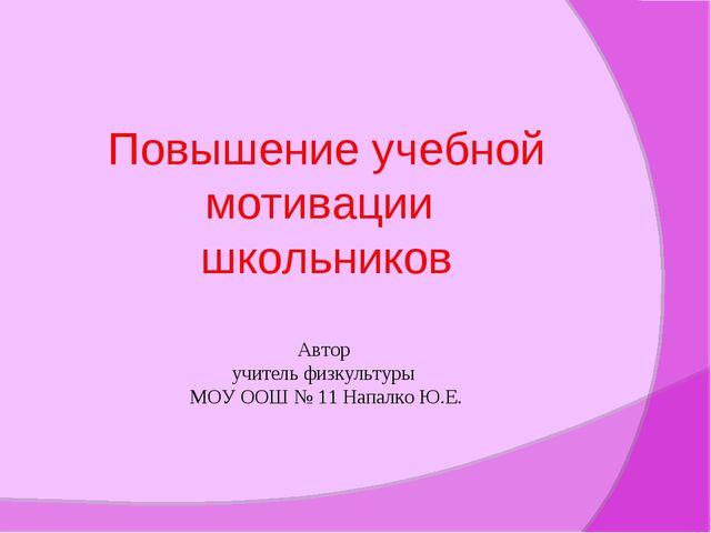 Повышение учебной мотивации школьников Автор учитель физкультуры МОУ ООШ № 11...