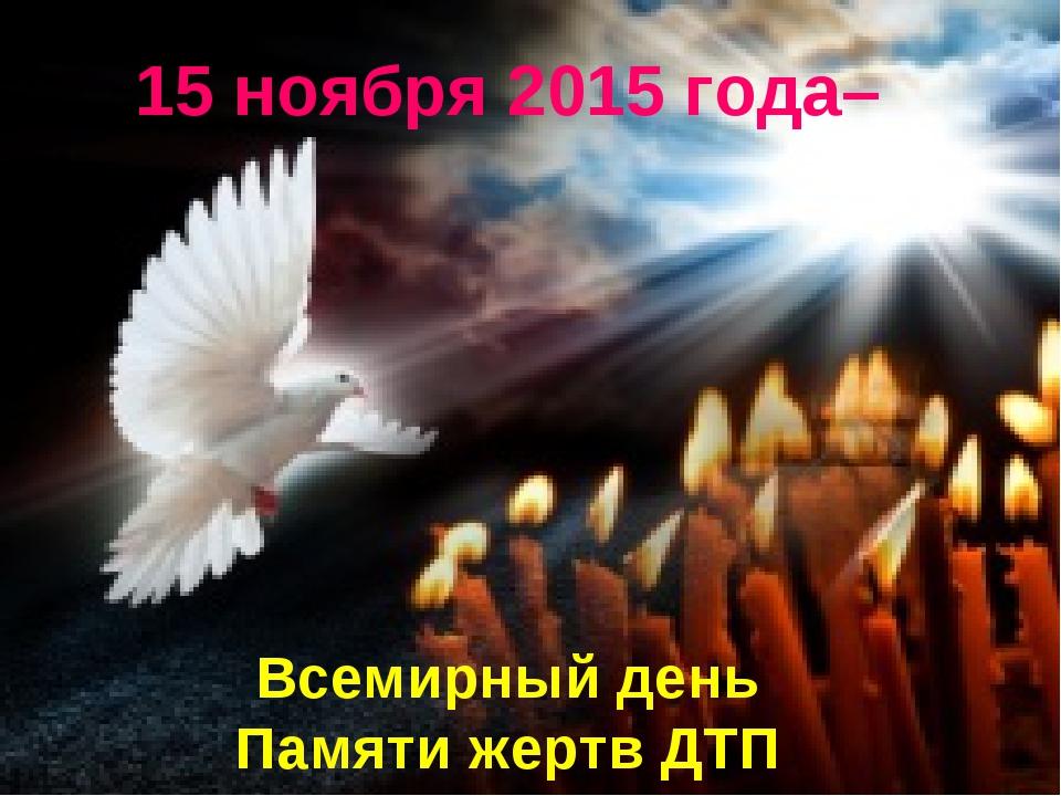 15 ноября 2015 года– Всемирный день Памяти жертв ДТП Page *