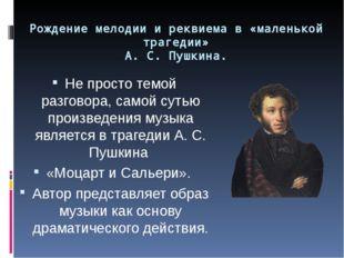 Рождение мелодии и реквиема в «маленькой трагедии» А. С. Пушкина. Не просто т