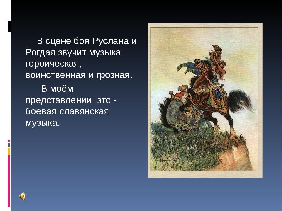 В сцене боя Руслана и Рогдая звучит музыка героическая, воинственная и грозн...