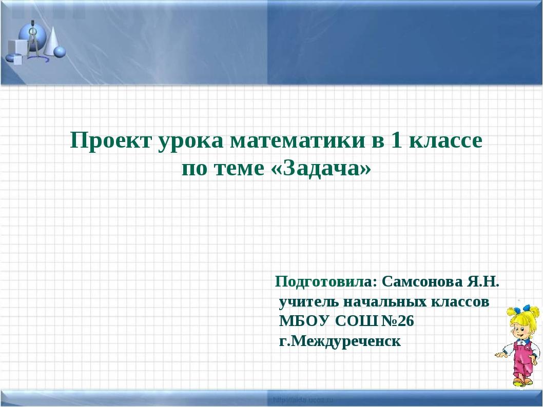 Проект урока математики в 1 классе по теме «Задача» Подготовила: Cамсонова Я....