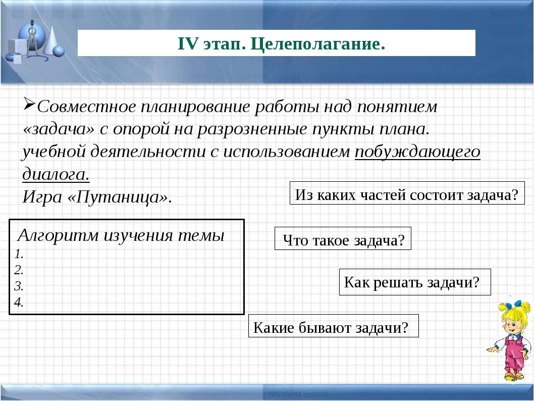 IV этап. Целеполагание. Совместное планирование работы над понятием «задача»...
