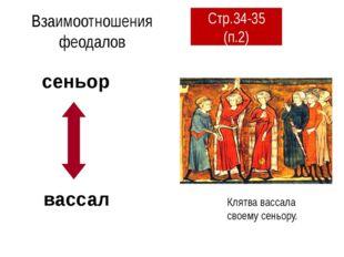 Взаимоотношения феодалов Клятва вассала своему сеньору. сеньор вассал Стр.34-