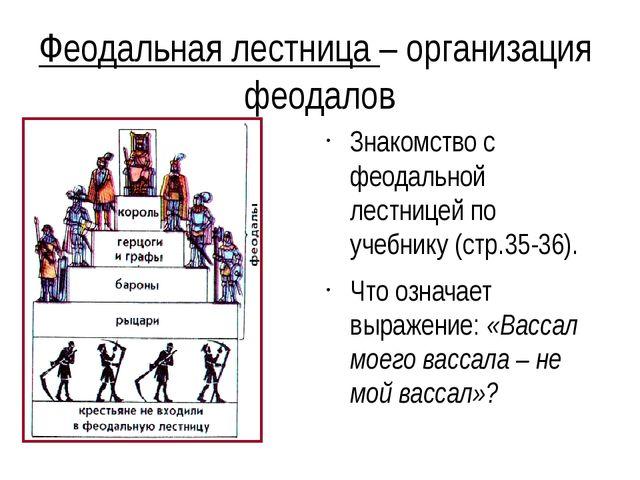 Феодальная лестница – организация феодалов Знакомство с феодальной лестницей...