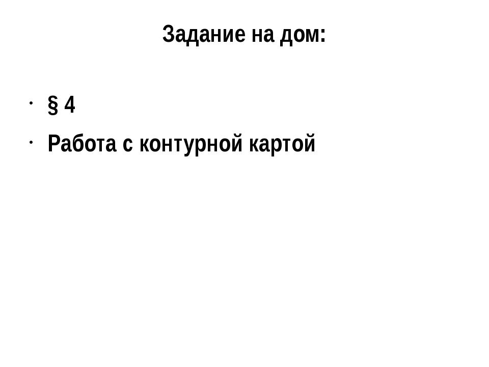 Задание на дом: § 4 Работа с контурной картой