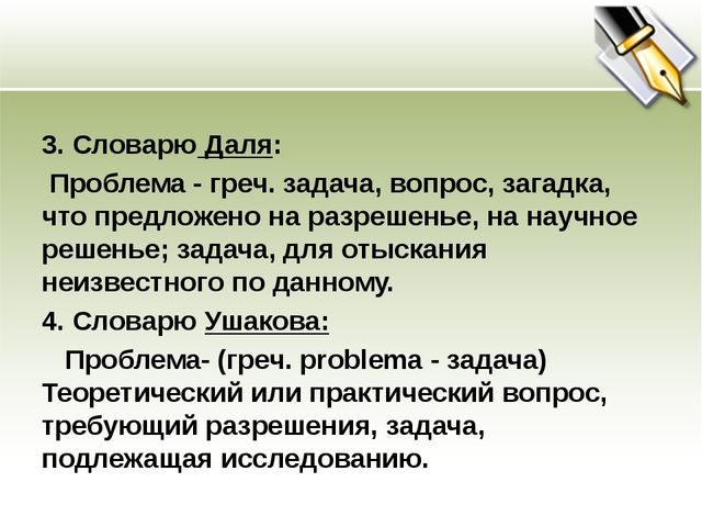 3. Словарю Даля: Проблема - греч. задача, вопрос, загадка, что предложено на...