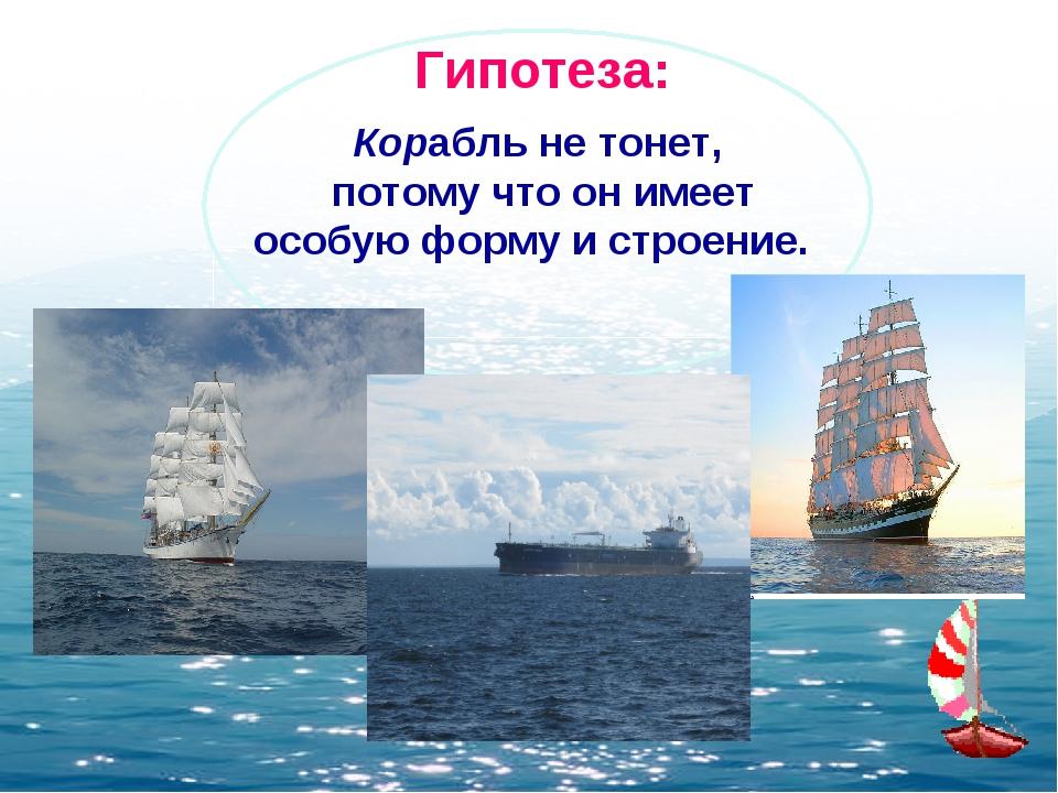 Корабль не тонет, потому что он имеет особую форму и строение. Гипотеза: