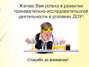 Желаю Вам успеха в развитии познавательно-исследовательской деятельности в ус