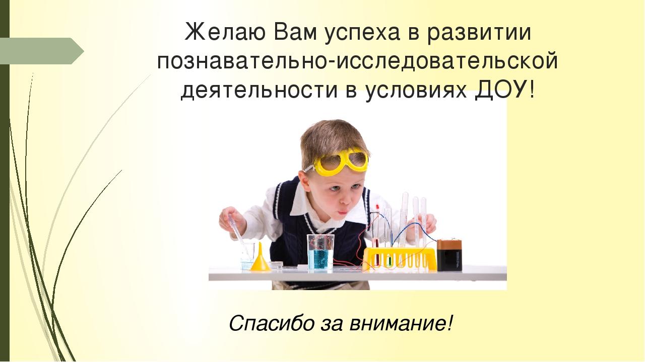 Желаю Вам успеха в развитии познавательно-исследовательской деятельности в ус...