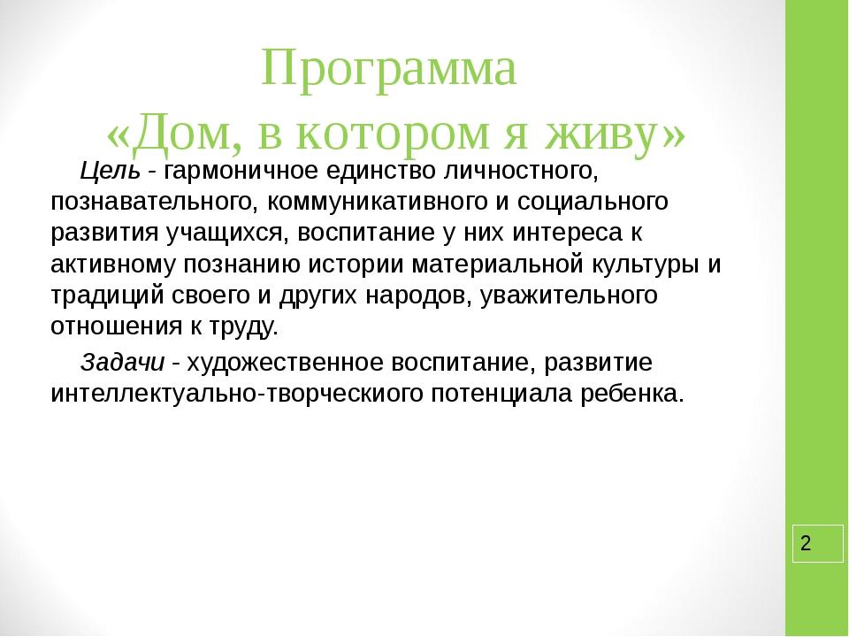 Программа «Дом, в котором я живу» Цель - гармоничное единство личностного, по...