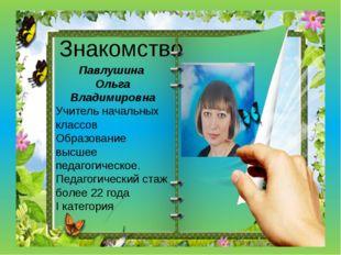 Знакомство Павлушина Ольга Владимировна Учитель начальных классов Образование