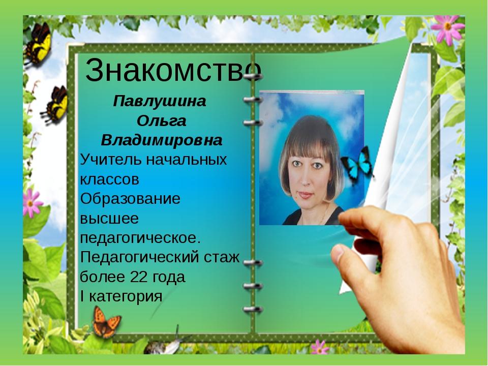 Знакомство Павлушина Ольга Владимировна Учитель начальных классов Образование...