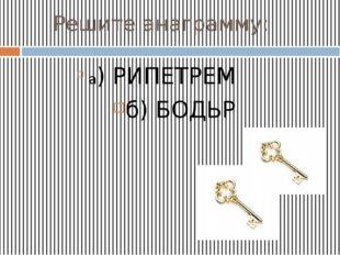 Решите анаграмму: а) РИПЕТРЕМ б) БОДЬР