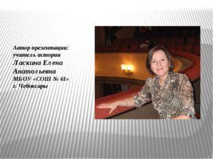 Автор презентации: учитель истории Ласкина Елена Анатольевна МБОУ «СОШ № 61»