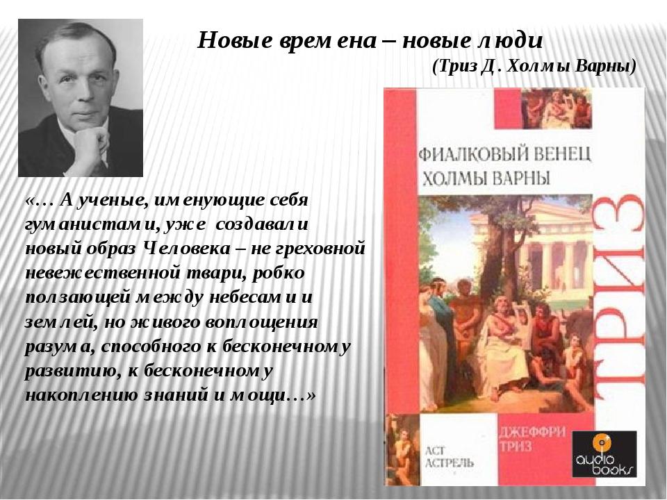 Новые времена – новые люди (Триз Д. Холмы Варны) «… А ученые, именующие себя...