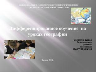 Соломина Дарья Вячеславовна учитель географии МАОУ СОШ № 30 Дифференцированно